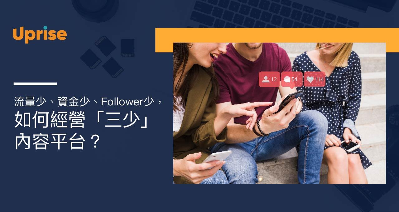Uprise - Business Insights - 【流量少、資金少、Follower少,如何經營「三少」內容平台?】