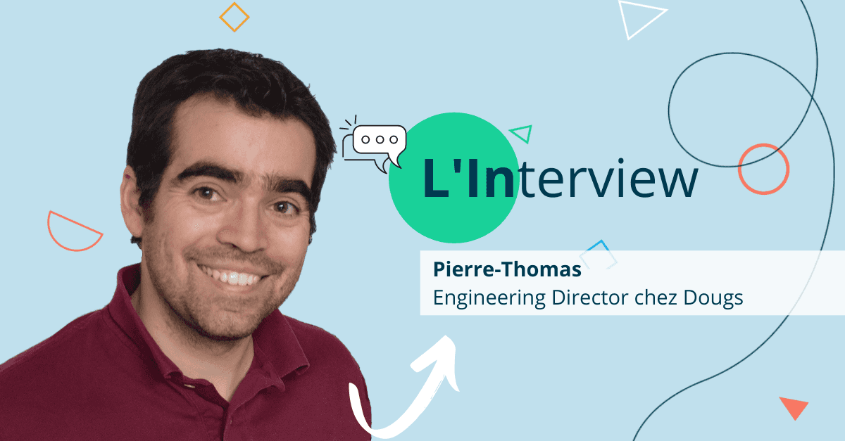 [Interview Dougs] Pierre-Thomas, Engineering Director