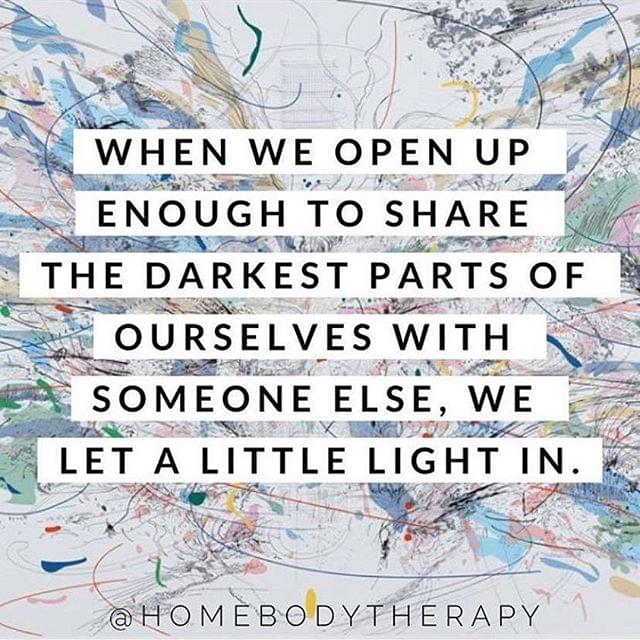 When we open up enough to share the darkest parts of ourselves with someone else, we let a little light in.