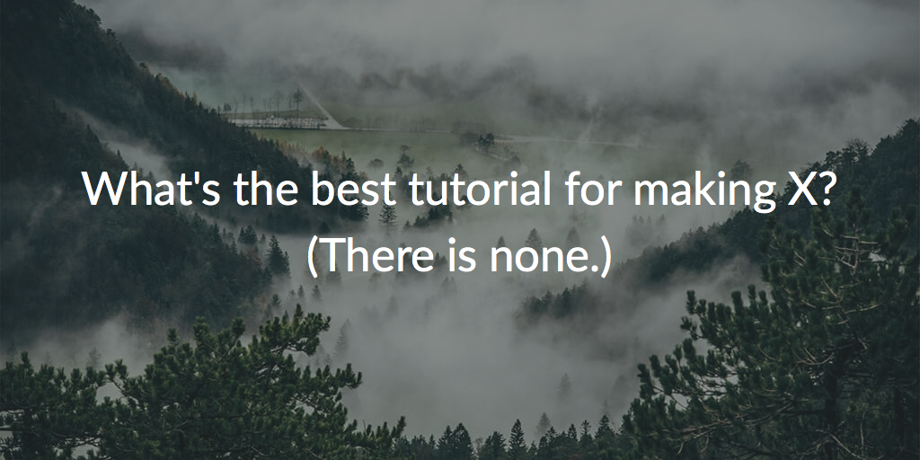 You don't need a tutorial for every-freaking-thing