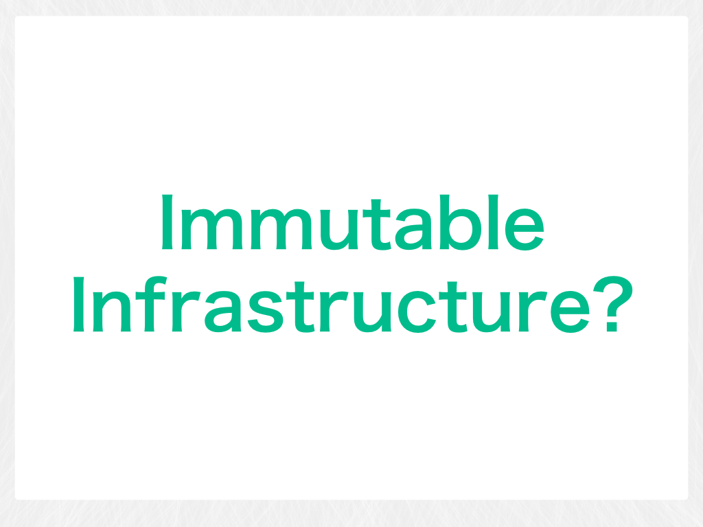 Immutable Infrastructure?