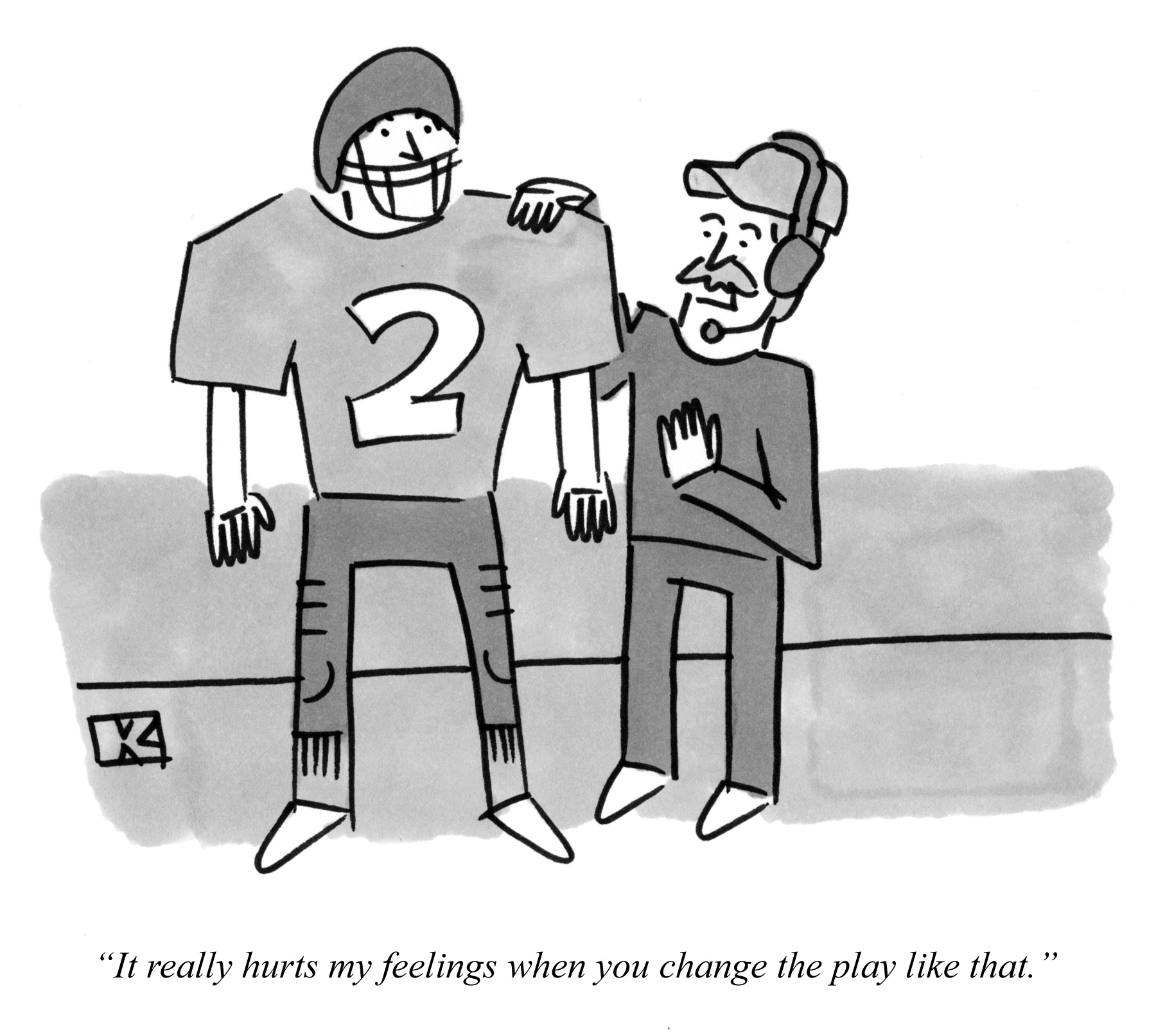 It really hurts my feelings when you change the play like that.