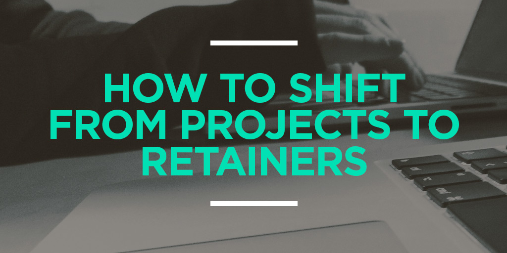 How to Shift From Projects to Retainers