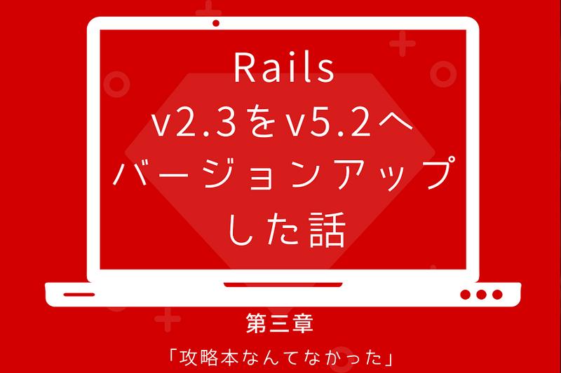 Rails v2.3 を v5.2 へバージョンアップした話 第三章「攻略本なんてなかった」