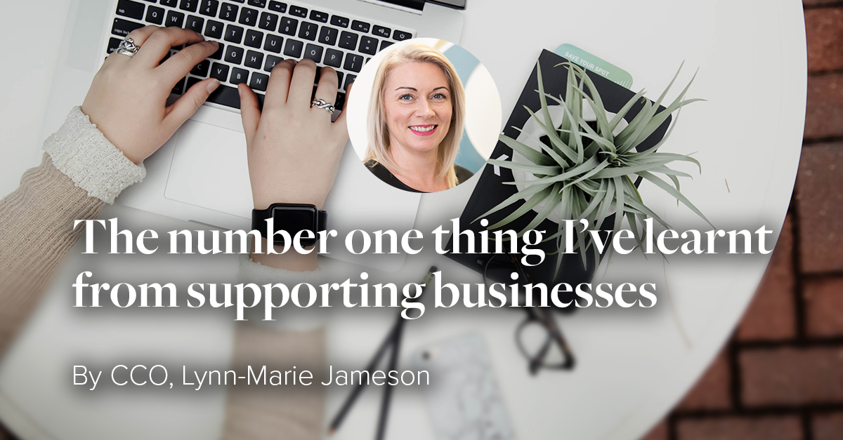 The most important thing I've learnt from supporting thousands of businesses by CCO Lynn-Marie Jameson