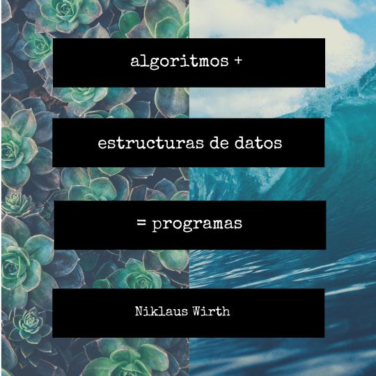 """Algoritmos + Estructuras de datos = Programas."" ✍🏼 Niklaus Wirth"