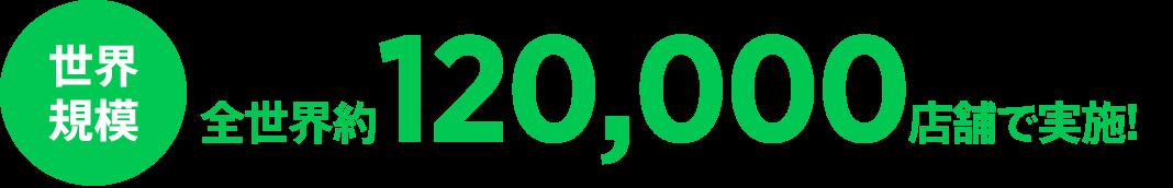 全世界約120,000店舗で実施!
