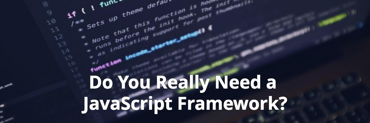 Do You Really Need a JavaScript Framework?