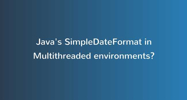 Java's SimpleDateFormat is not thread-safe, Use carefully in multi-threaded environments