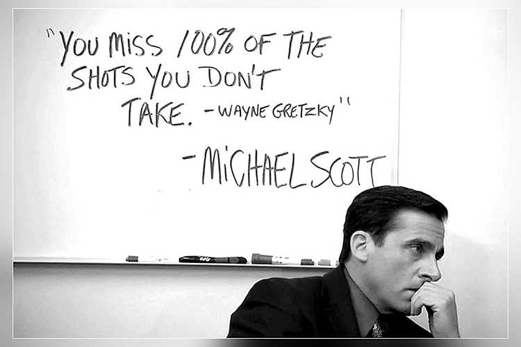 You miss 100% of the shots you don't take -Wayne Gretzky -Michael Scott