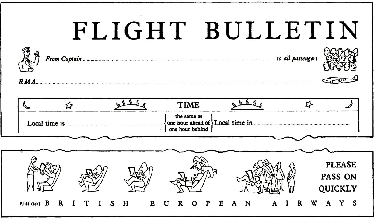 """Flight Bulletin Form. Field that reads """"From Captain"""" with an illustration of a captain waving,  which continues into label that reads """"to all passengers"""" with an illustration of passenger heads together. Field that reads """"RMA"""" with illustration of a small plane. Table with title """"Time"""" with fields """"Local time is (the same time as one hour ahead of one hour behind) and """"Local time in"""". Extract then skips to the bottom of the form which shows a series of illustrations. First illustration shows a flight attendant handing the form to a passenger, then the following illustrations show other passengers growing impatient until a crowd gathers behind them. Caption """"Please pass on quickly"""". Footer title reads """"British European Airways""""."""