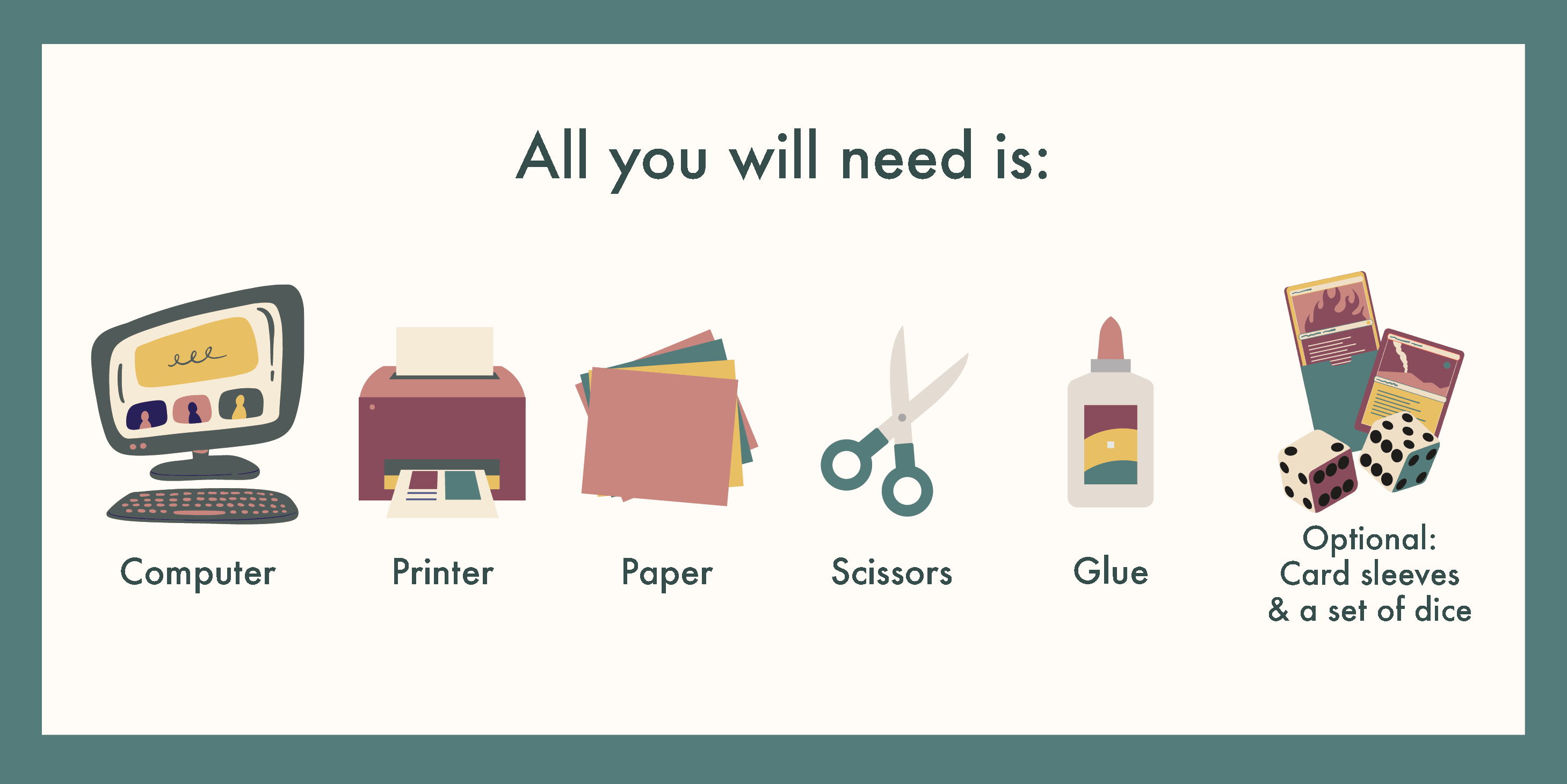 All you will need is: a computer and a printer, paper, scissors, glue, cardboard, [optional] Card sleeves and a set of dice (You can get these from a local boardgame store!)