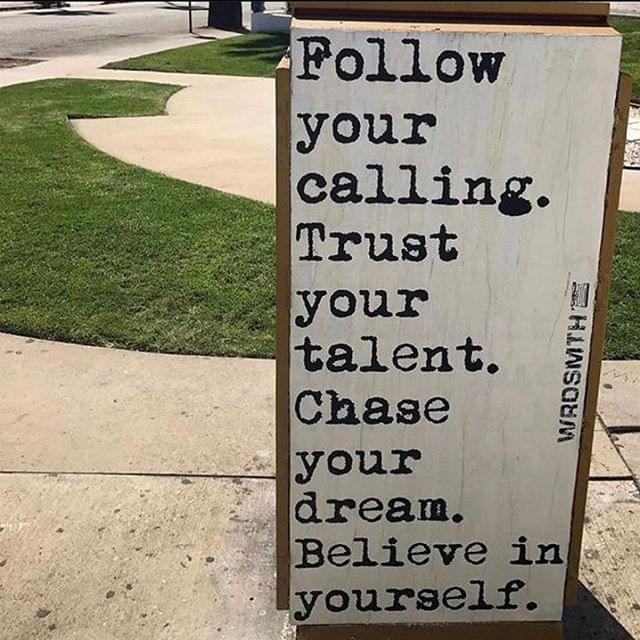 Follow your calling. Trust your talent. Chase your dream. Believe in yourself.