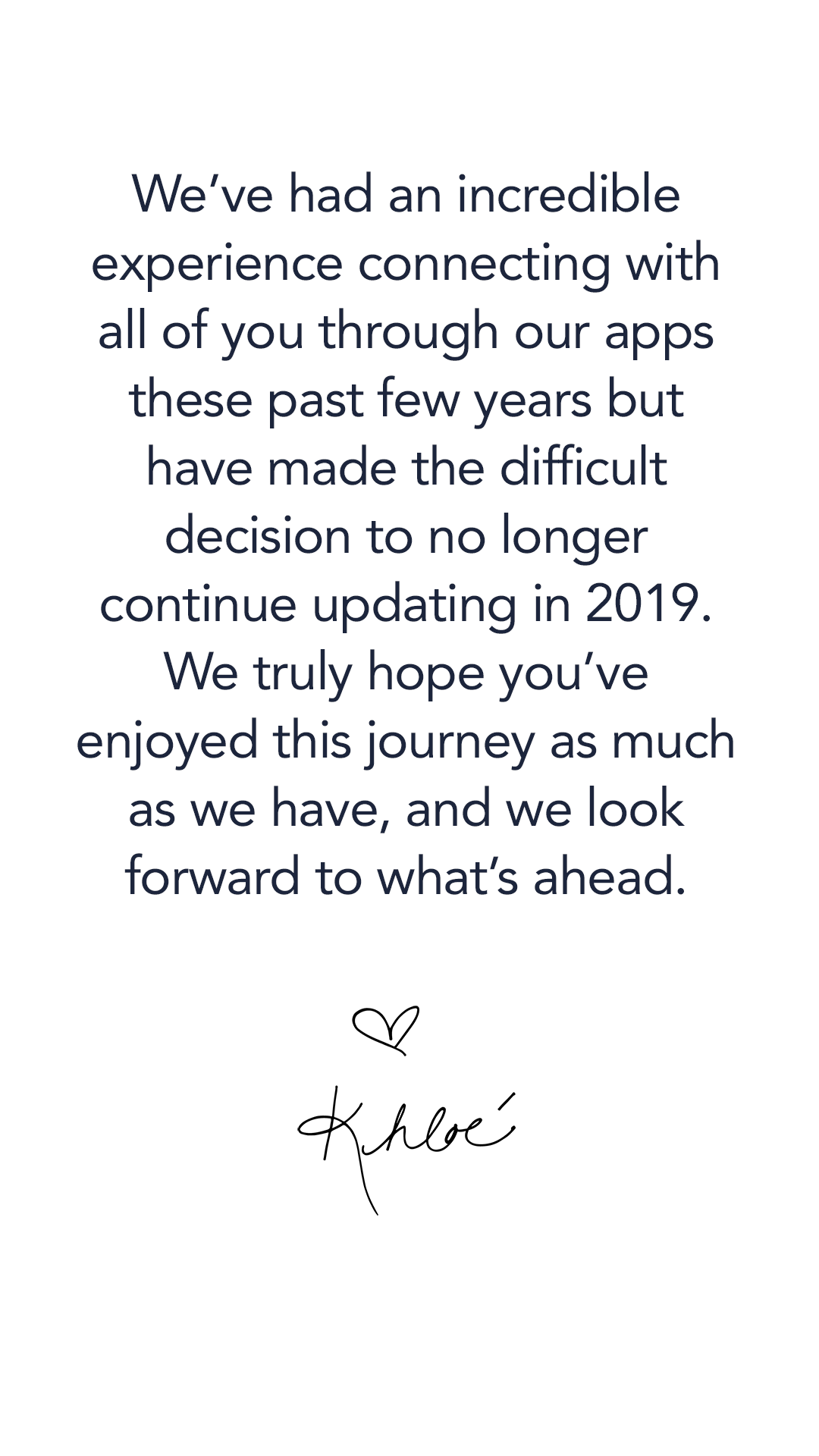 We've had an incredible experience connecting with all of you through our apps these paste few years but have made the difficult decision to no longer continue updating in 2019. We truly hope you've enjoyed this journey as much as we have, and we look forward to what's ahead.