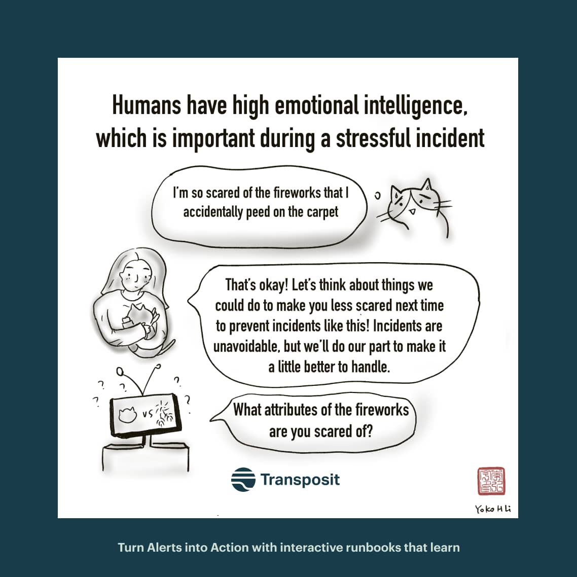 """Humans have high emotional intelligence, which is important during a stressful incident. Cat: """"I'm so scared of the fireworks that I accidentally peed on the carpet."""" Human: """"That's okay! Let's think about things we could do to make you less scared next time to prevent incidents like this! Incidents are unavoidable, but we'll do our part to make it a little better to handle."""" Robot:""""What attributes of the fireworks are you scared of?"""""""