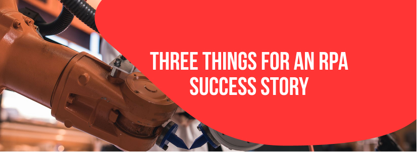 Three things that matter for an RPA Success Story