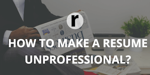 6 Ways To Make Your Resume Really Unprofessional